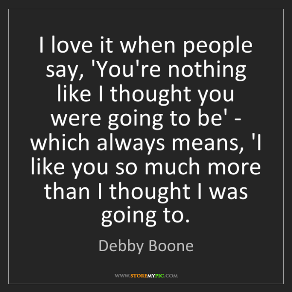Debby Boone: I love it when people say, 'You're nothing like I thought...