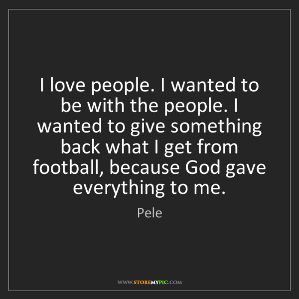 Pele: I love people. I wanted to be with the people. I wanted...