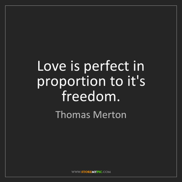 Thomas Merton: Love is perfect in proportion to it's freedom.
