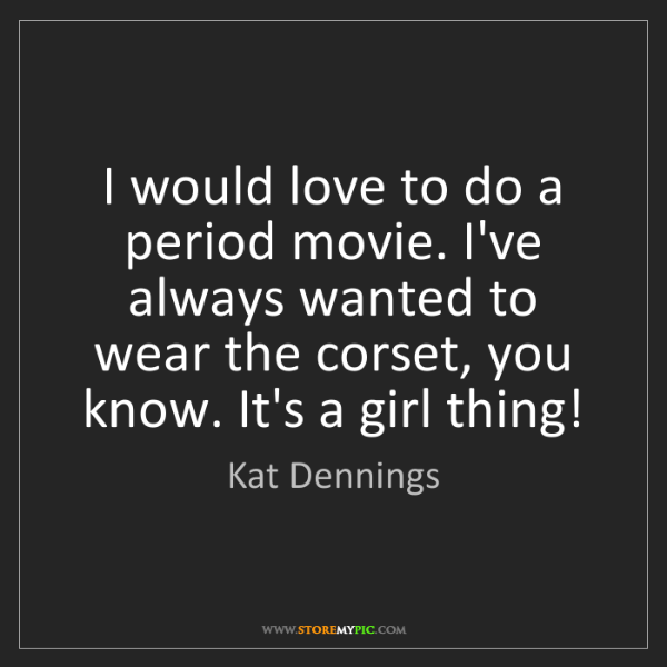 Kat Dennings: I would love to do a period movie. I've always wanted...