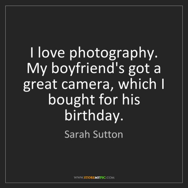 Sarah Sutton: I love photography. My boyfriend's got a great camera,...