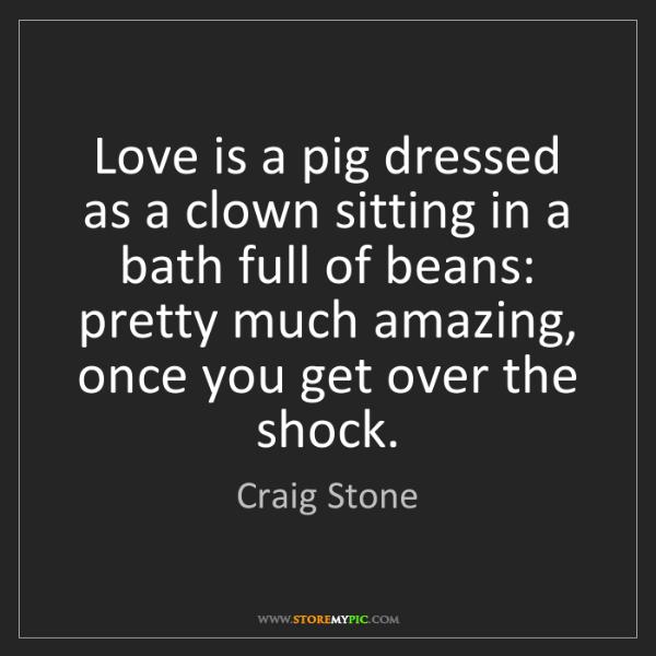 Craig Stone: Love is a pig dressed as a clown sitting in a bath full...