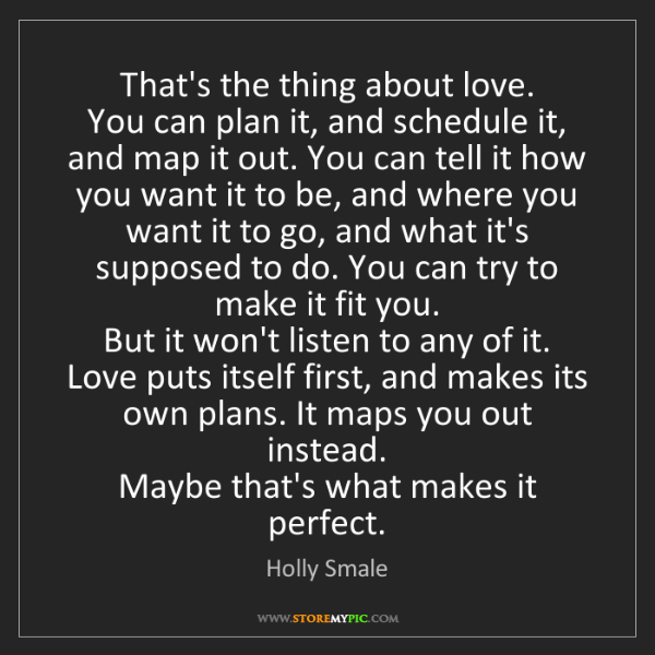 Holly Smale: That's the thing about love.  You can plan it, and schedule...