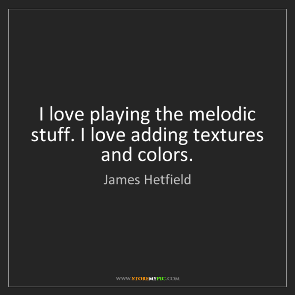 James Hetfield: I love playing the melodic stuff. I love adding textures...