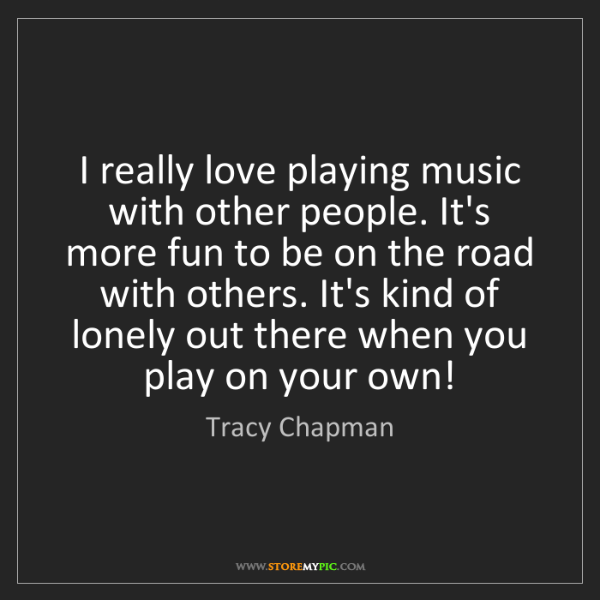 Tracy Chapman: I really love playing music with other people. It's more...