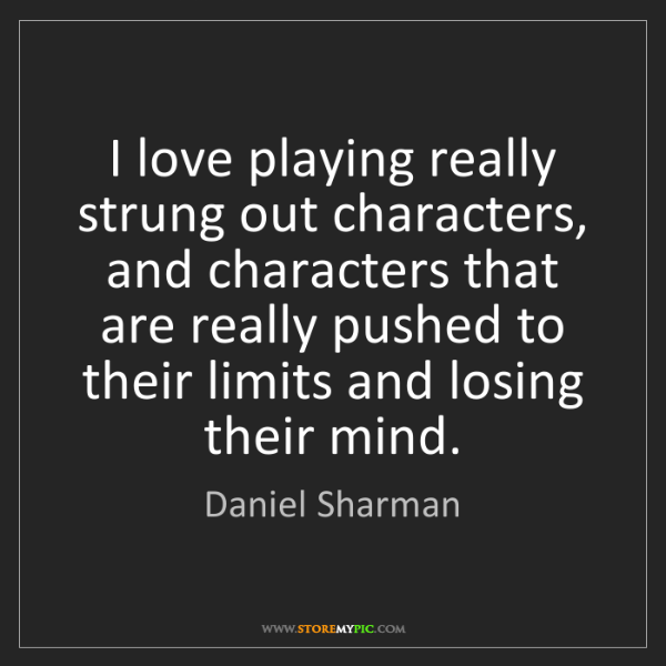 Daniel Sharman: I love playing really strung out characters, and characters...