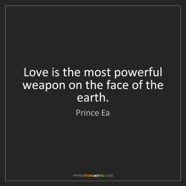Prince Ea: Love is the most powerful weapon on the face of the earth.