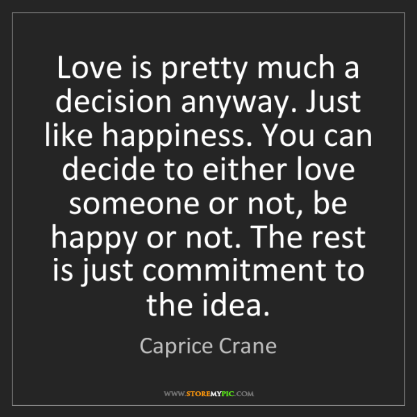 Caprice Crane: Love is pretty much a decision anyway. Just like happiness....