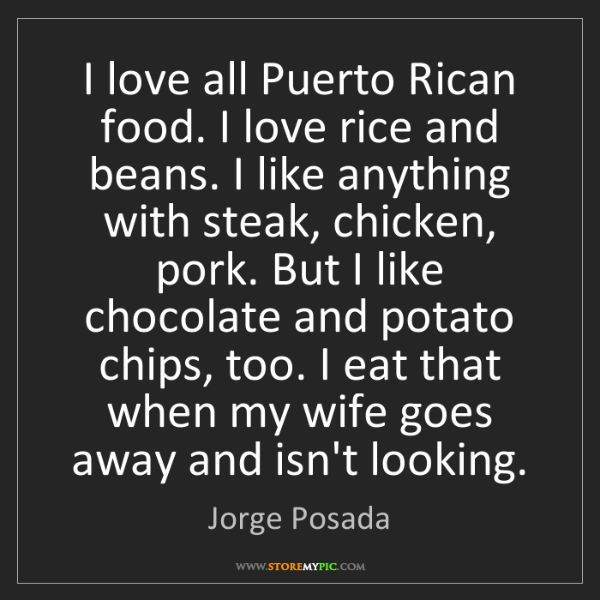 Jorge Posada: I love all Puerto Rican food. I love rice and beans....