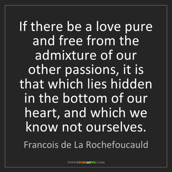 Francois de La Rochefoucauld: If there be a love pure and free from the admixture of...
