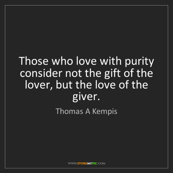 Thomas A Kempis: Those who love with purity consider not the gift of the...