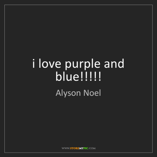 Alyson Noel: i love purple and blue!!!!!
