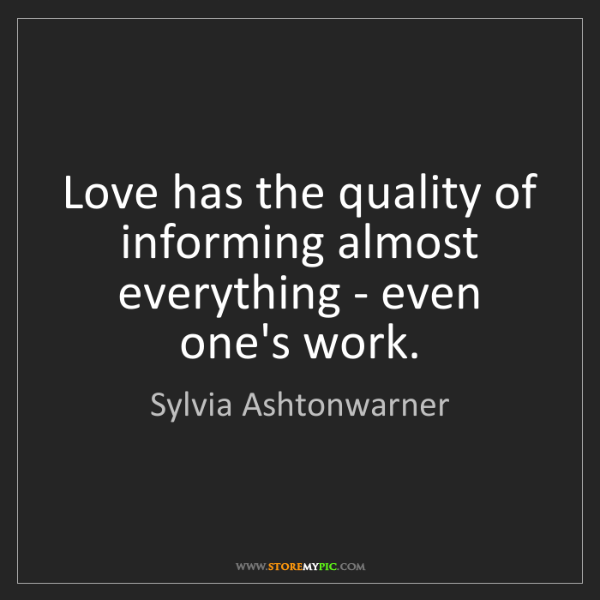 Sylvia Ashtonwarner: Love has the quality of informing almost everything -...