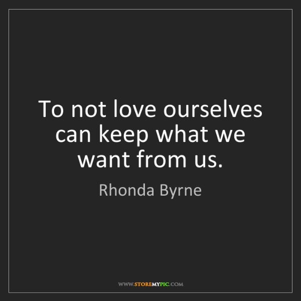 Rhonda Byrne: To not love ourselves can keep what we want from us.