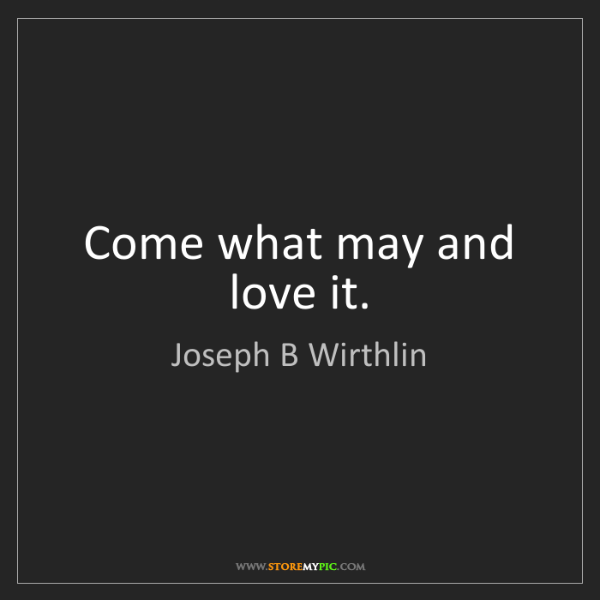 Joseph B Wirthlin: Come what may and love it.