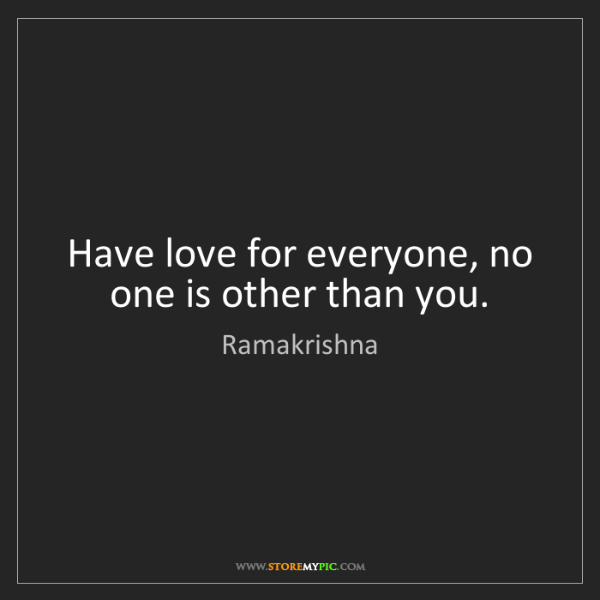 Ramakrishna: Have love for everyone, no one is other than you.