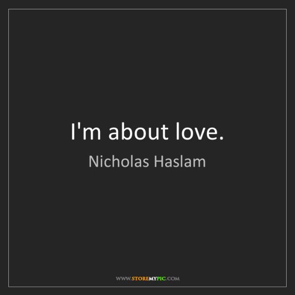Nicholas Haslam: I'm about love.