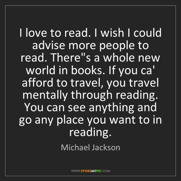Michael Jackson: I love to read. I wish I could advise more people to...