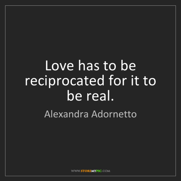 Alexandra Adornetto: Love has to be reciprocated for it to be real.