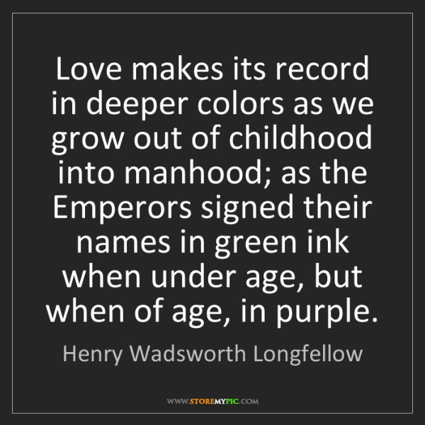 Henry Wadsworth Longfellow: Love makes its record in deeper colors as we grow out...