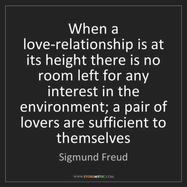 Sigmund Freud: When a love-relationship is at its height there is no...