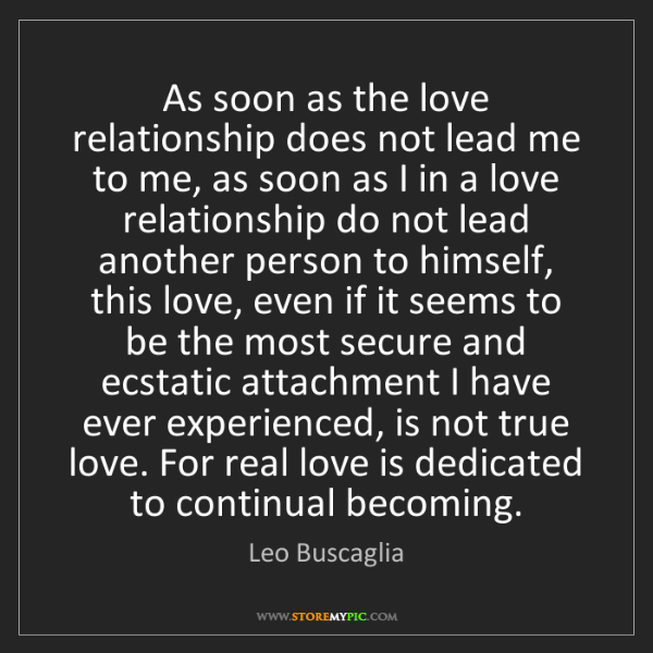 Leo Buscaglia: As soon as the love relationship does not lead me to...