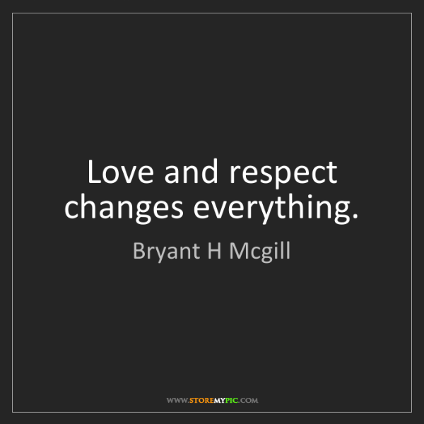Bryant H Mcgill: Love and respect changes everything.