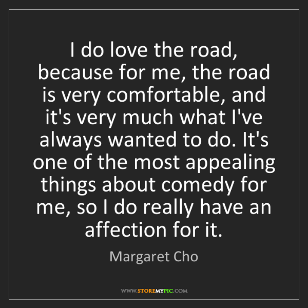Margaret Cho: I do love the road, because for me, the road is very...