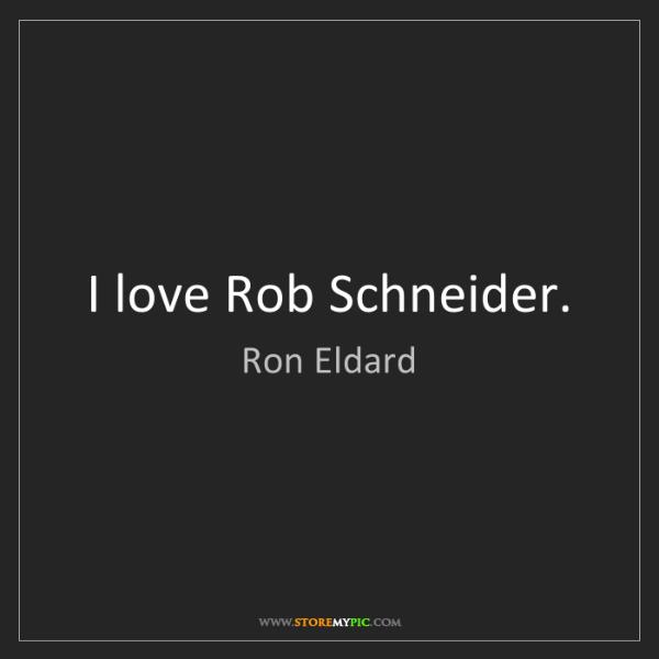 Ron Eldard: I love Rob Schneider.