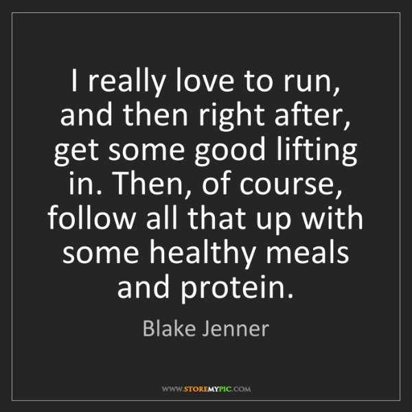 Blake Jenner: I really love to run, and then right after, get some...
