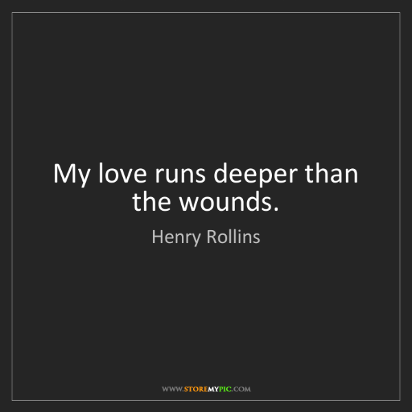 Henry Rollins: My love runs deeper than the wounds.
