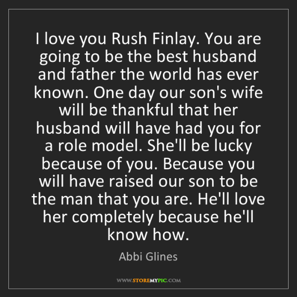 Abbi Glines: I love you Rush Finlay. You are going to be the best...
