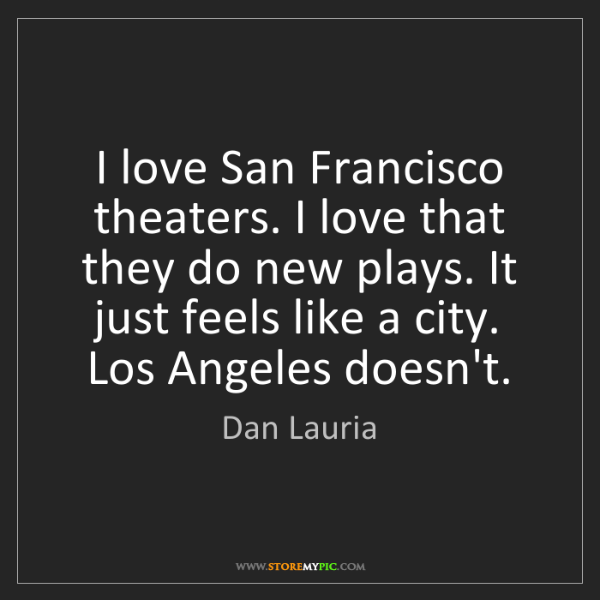 Dan Lauria: I love San Francisco theaters. I love that they do new...