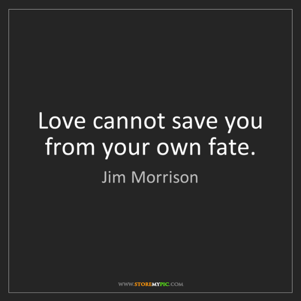 Jim Morrison: Love cannot save you from your own fate.