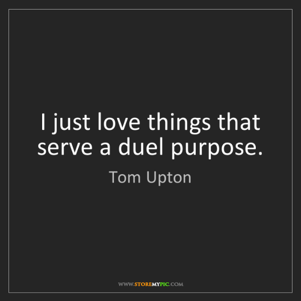 Tom Upton: I just love things that serve a duel purpose.