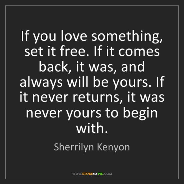 Sherrilyn Kenyon: If you love something, set it free. If it comes back,...
