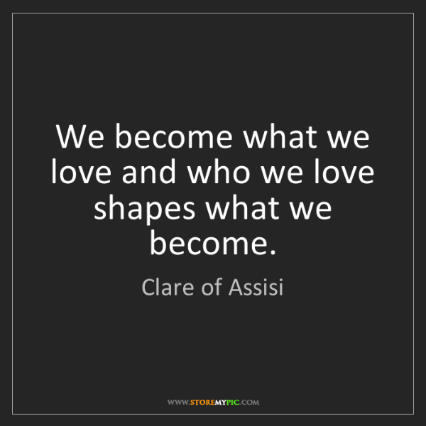 Clare of Assisi: We become what we love and who we love shapes what we...