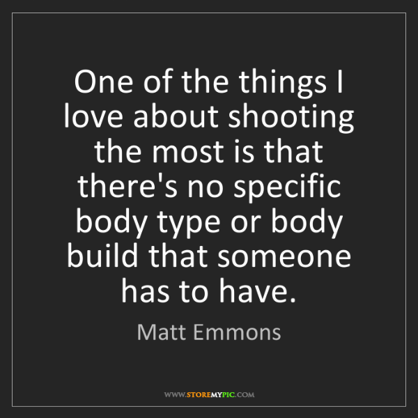 Matt Emmons: One of the things I love about shooting the most is that...