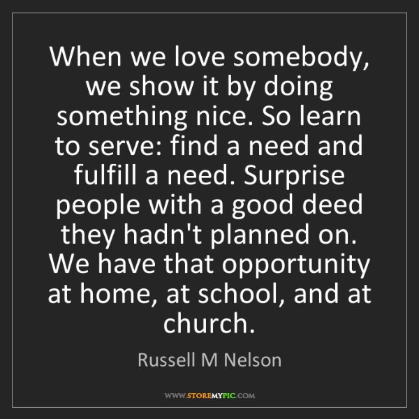 Russell M Nelson: When we love somebody, we show it by doing something...