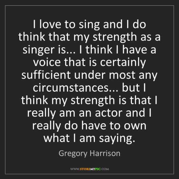 Gregory Harrison: I love to sing and I do think that my strength as a singer...