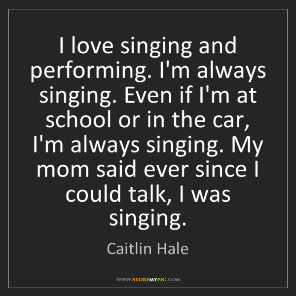Caitlin Hale: I love singing and performing. I'm always singing. Even...