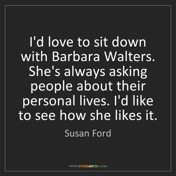 Susan Ford: I'd love to sit down with Barbara Walters. She's always...