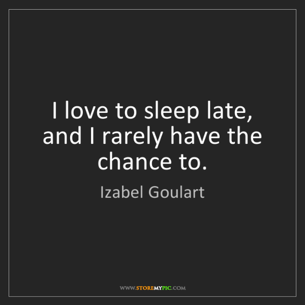 Izabel Goulart: I love to sleep late, and I rarely have the chance to.