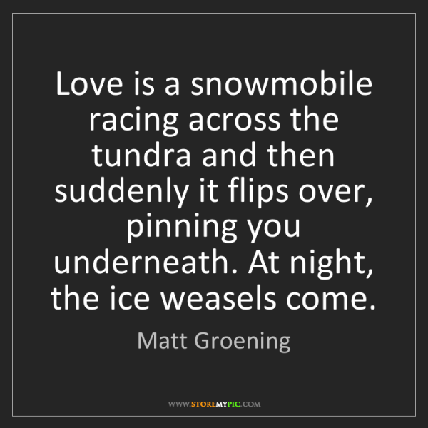 Matt Groening: Love is a snowmobile racing across the tundra and then...