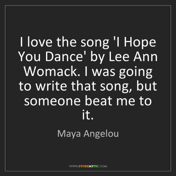Maya Angelou: I love the song 'I Hope You Dance' by Lee Ann Womack....
