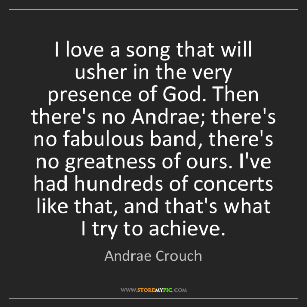 Andrae Crouch: I love a song that will usher in the very presence of...