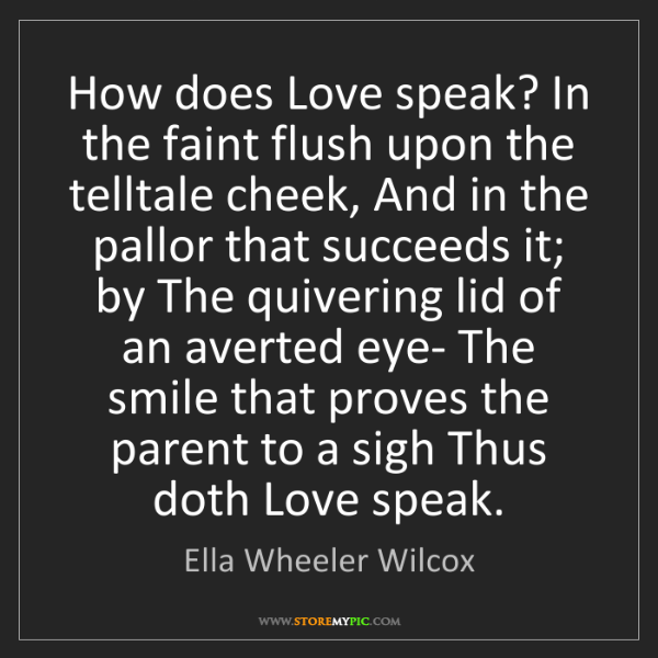 Ella Wheeler Wilcox: How does Love speak? In the faint flush upon the telltale...