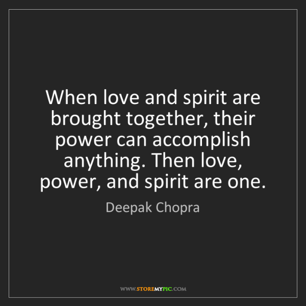 Deepak Chopra: When love and spirit are brought together, their power...