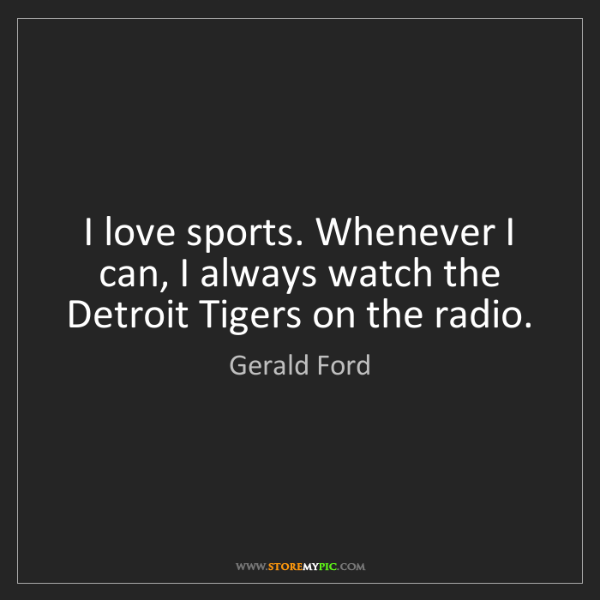Gerald Ford: I love sports. Whenever I can, I always watch the Detroit...