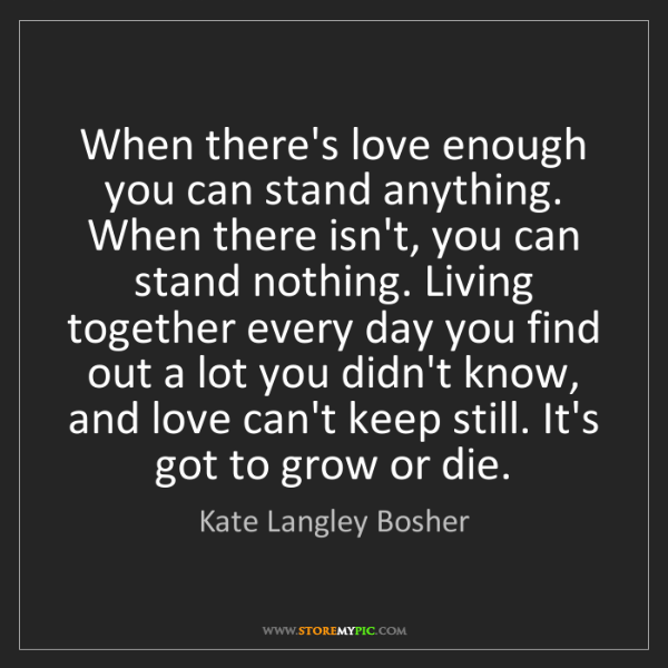 Kate Langley Bosher: When there's love enough you can stand anything. When...